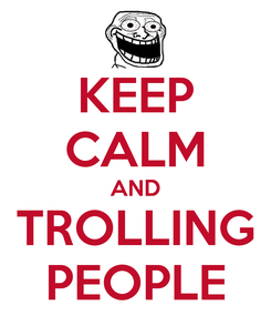 Poster: KEEP CALM AND TROLLING PEOPLE