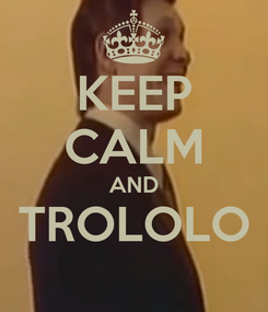 Poster: KEEP CALM AND TROLOLO