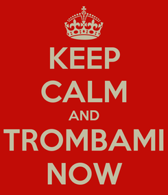 Poster: KEEP CALM AND TROMBAMI NOW