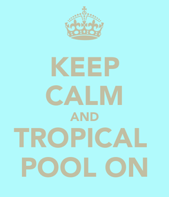 Poster: KEEP CALM AND TROPICAL  POOL ON