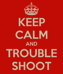 Poster: KEEP CALM AND TROUBLE SHOOT