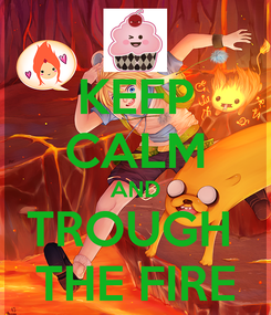 Poster: KEEP CALM AND TROUGH  THE FIRE