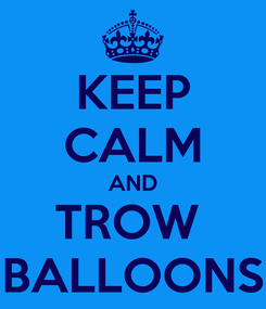Poster: KEEP CALM AND TROW  BALLOONS