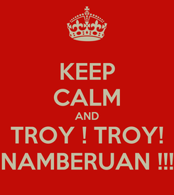 Poster: KEEP CALM AND TROY ! TROY! NAMBERUAN !!!