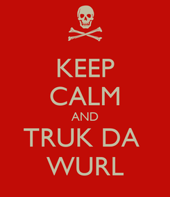 Poster: KEEP CALM AND TRUK DA  WURL