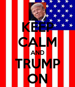 Poster: KEEP CALM AND TRUMP ON