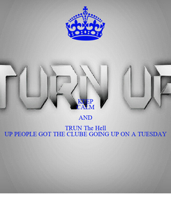 Poster: KEEP CALM AND TRUN The Hell UP PEOPLE GOT THE CLUBE GOING UP ON A TUESDAY