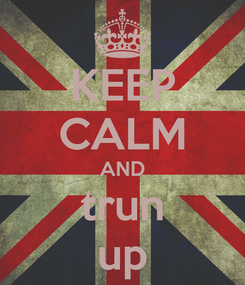 Poster: KEEP CALM AND trun up