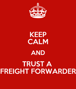 Poster: KEEP CALM AND TRUST A  FREIGHT FORWARDER