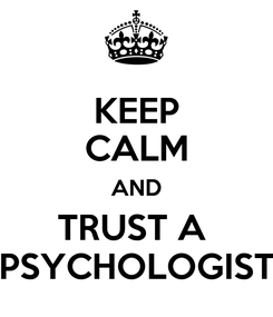 Poster: KEEP CALM AND TRUST A  PSYCHOLOGIST