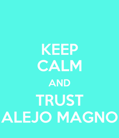 Poster: KEEP CALM AND TRUST ALEJO MAGNO