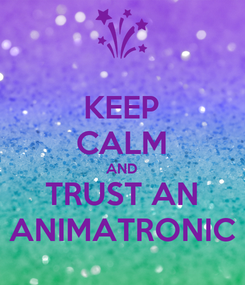 Poster: KEEP CALM AND TRUST AN ANIMATRONIC
