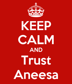 Poster: KEEP CALM AND Trust Aneesa