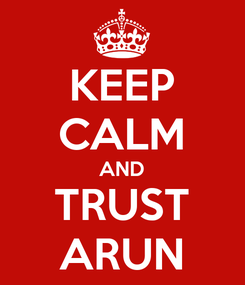 Poster: KEEP CALM AND TRUST ARUN