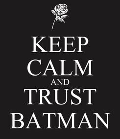 Poster: KEEP CALM AND TRUST BATMAN