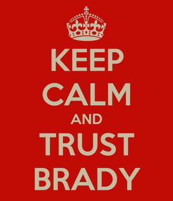 Poster: KEEP CALM AND TRUST BRADY