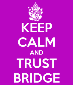 Poster: KEEP CALM AND TRUST BRIDGE