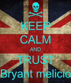 Poster: KEEP CALM AND TRUST Bryant melicio
