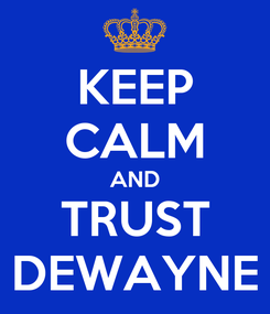 Poster: KEEP CALM AND TRUST DEWAYNE