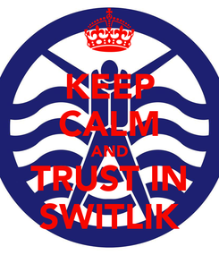 Poster: KEEP CALM AND TRUST IN SWITLIK
