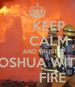 Poster:       KEEP       CALM    AND TRUST JOSHUA WITH         FIRE