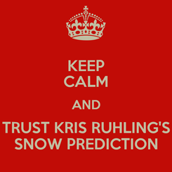 Poster: KEEP CALM AND TRUST KRIS RUHLING'S SNOW PREDICTION
