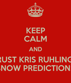 Poster: KEEP CALM AND TRUST KRIS RUHLING'S SNOW PREDICTIONS