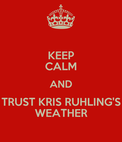 Poster: KEEP CALM AND TRUST KRIS RUHLING'S WEATHER