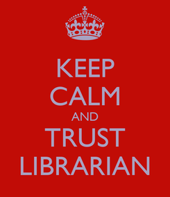 Poster: KEEP CALM AND TRUST LIBRARIAN
