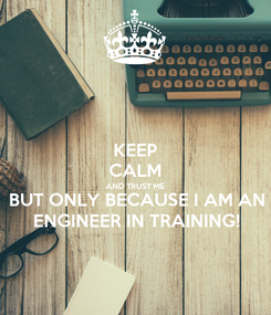 Poster: KEEP CALM AND TRUST ME BUT ONLY BECAUSE I AM AN ENGINEER IN TRAINING!