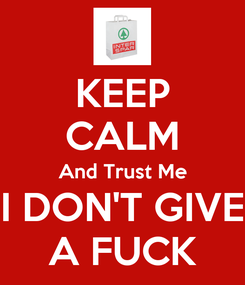 Poster: KEEP CALM And Trust Me I DON'T GIVE A FUCK