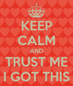Poster: KEEP CALM AND TRUST ME I GOT THIS