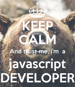 Poster: KEEP CALM And trust me, i'm  a javascript DEVELOPER