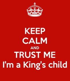 Poster: KEEP CALM AND TRUST ME I'm a King's child