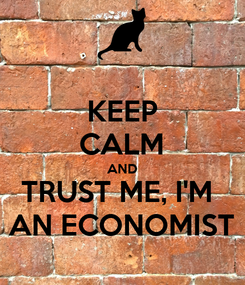 Poster: KEEP CALM AND TRUST ME, I'M  AN ECONOMIST