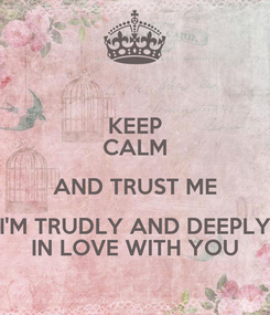 Poster: KEEP CALM AND TRUST ME I'M TRUDLY AND DEEPLY IN LOVE WITH YOU