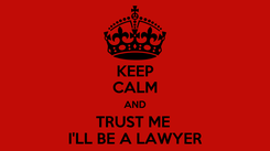 Poster: KEEP CALM AND TRUST ME  I'LL BE A LAWYER