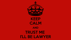 Poster: KEEP CALM AND TRUST ME  I'LL BE LAWYER