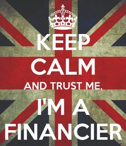 Poster: KEEP CALM AND TRUST ME, I'M A FINANCIER