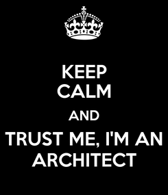 Poster: KEEP CALM AND TRUST ME, I'M AN ARCHITECT