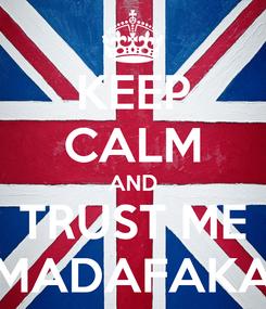 Poster: KEEP CALM AND TRUST ME MADAFAKA
