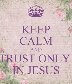 Poster: KEEP CALM AND TRUST ONLY  IN JESUS