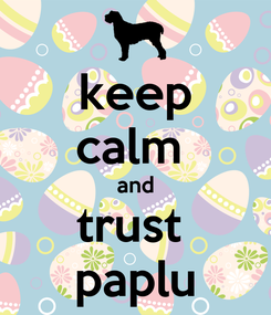 Poster: keep calm  and trust  paplu