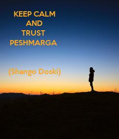 Poster: KEEP CALM AND TRUST  PESHMARGA    (Shango Doski)