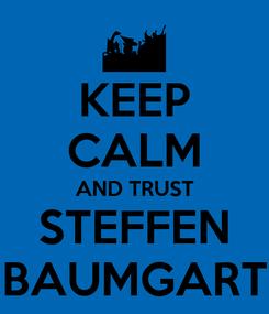 Poster: KEEP CALM AND TRUST STEFFEN BAUMGART
