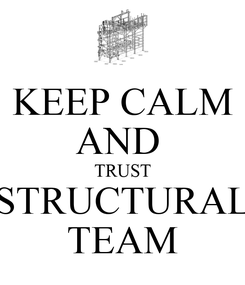 Poster: KEEP CALM AND  TRUST STRUCTURAL TEAM