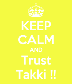 Poster: KEEP CALM AND Trust Takki !!