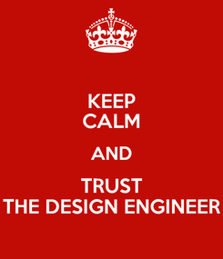 Poster: KEEP CALM AND TRUST THE DESIGN ENGINEER