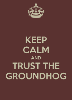 Poster: KEEP CALM AND TRUST THE GROUNDHOG