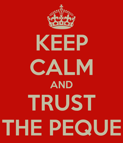 Poster: KEEP CALM AND TRUST THE PEQUE